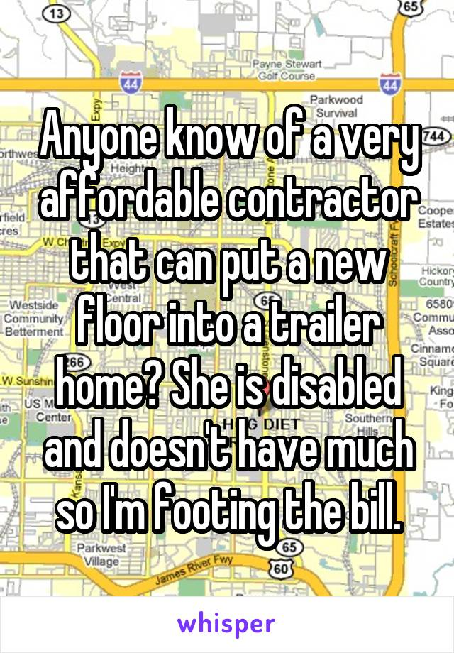 Anyone know of a very affordable contractor that can put a new floor into a trailer home? She is disabled and doesn't have much so I'm footing the bill.