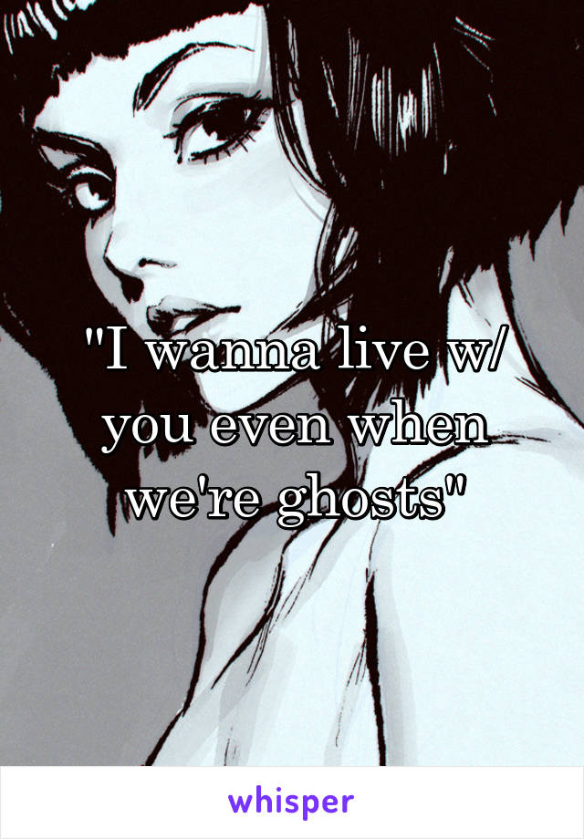 """""""I wanna live w/ you even when we're ghosts"""""""
