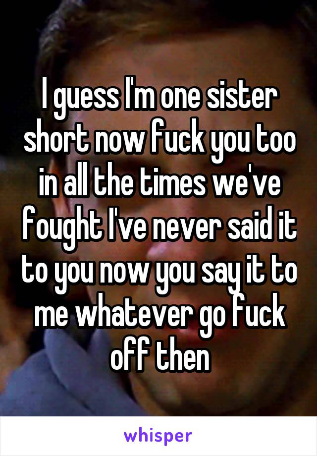 I guess I'm one sister short now fuck you too in all the times we've fought I've never said it to you now you say it to me whatever go fuck off then