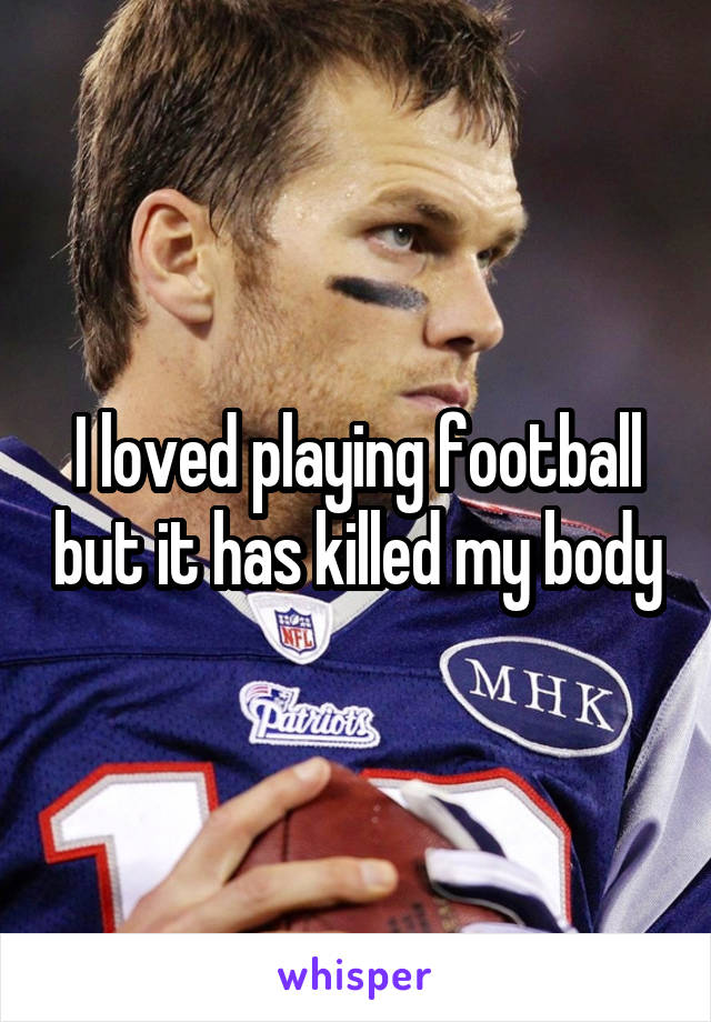 I loved playing football but it has killed my body