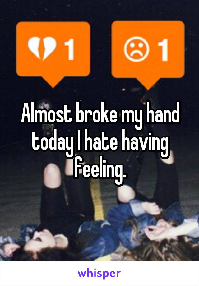 Almost broke my hand today I hate having feeling.