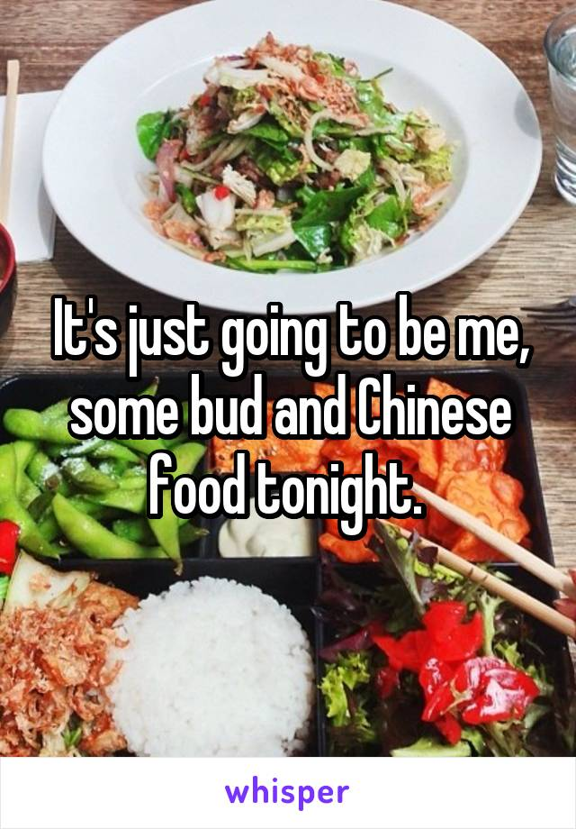 It's just going to be me, some bud and Chinese food tonight.