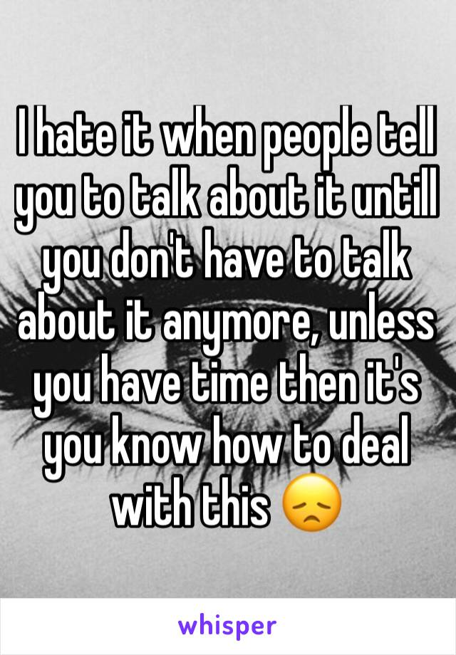 I hate it when people tell you to talk about it untill you don't have to talk about it anymore, unless you have time then it's you know how to deal with this 😞