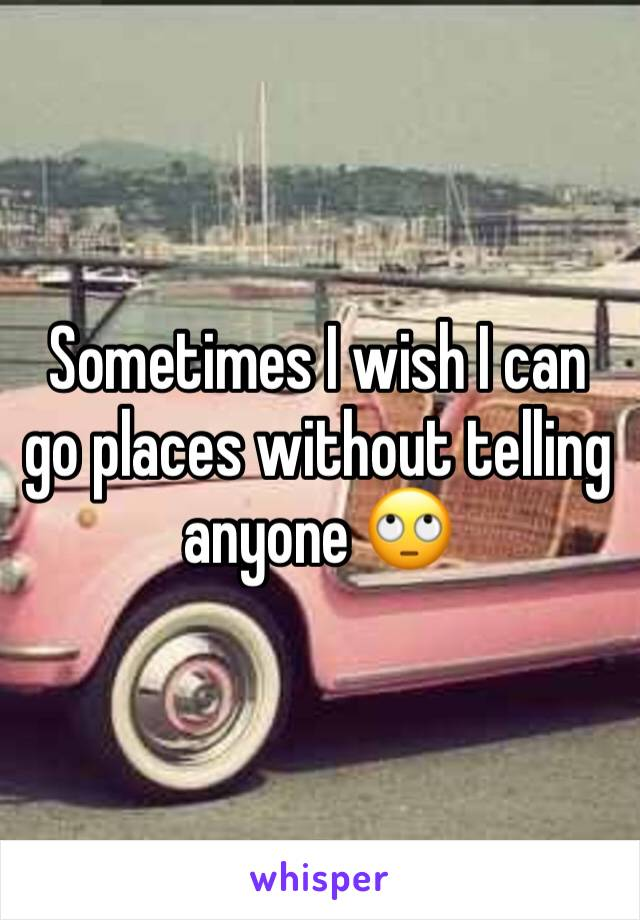 Sometimes I wish I can go places without telling anyone 🙄