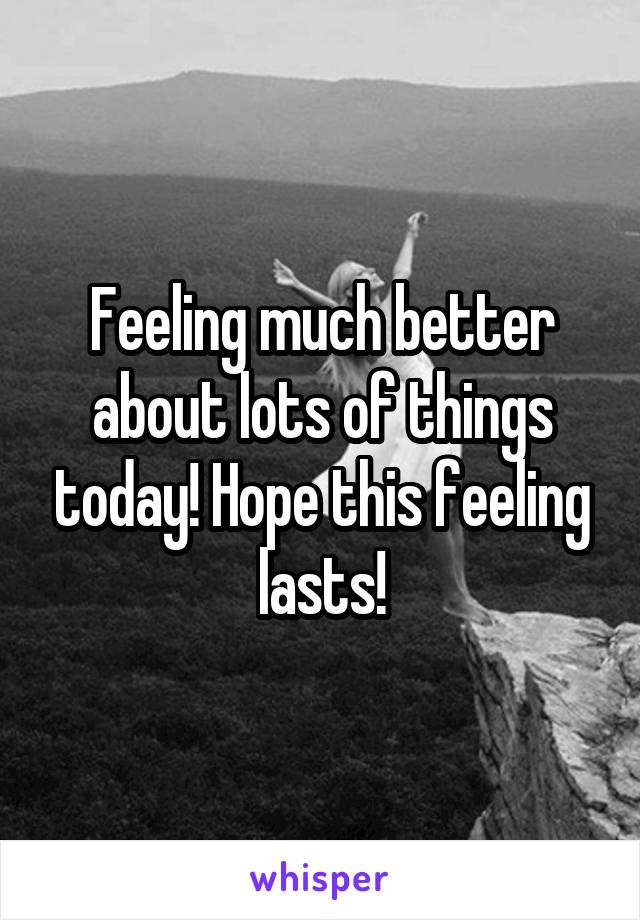 Feeling much better about lots of things today! Hope this feeling lasts!