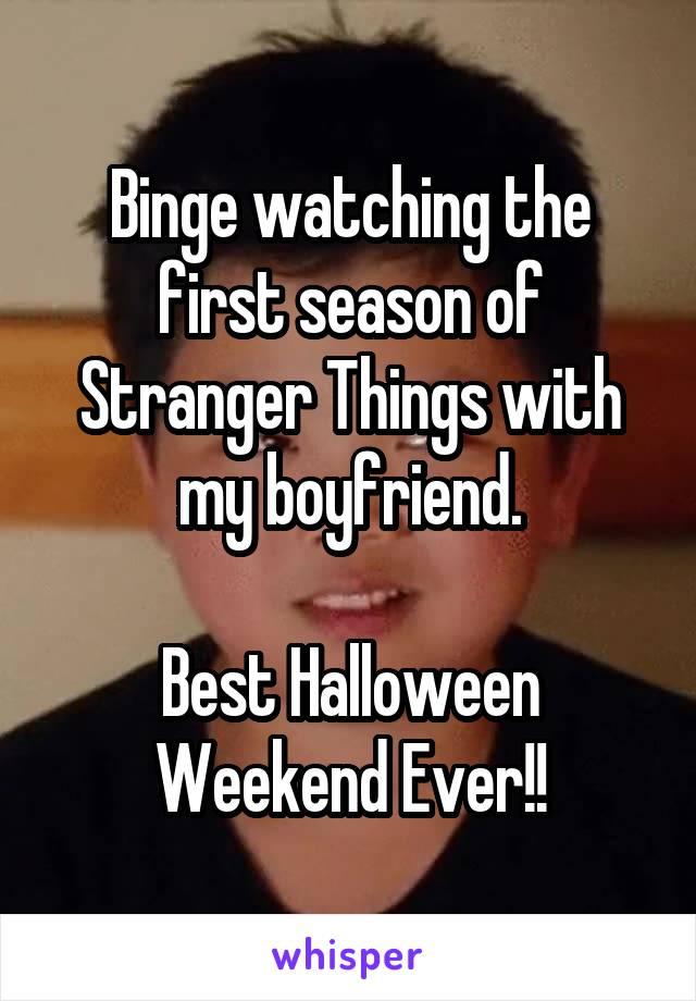 Binge watching the first season of Stranger Things with my boyfriend.  Best Halloween Weekend Ever!!
