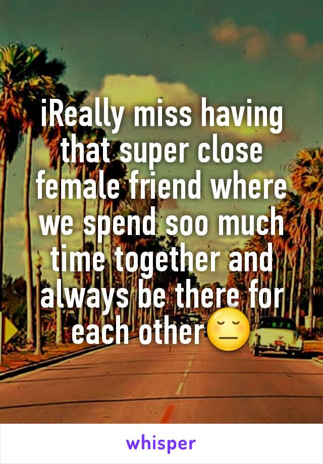 iReally miss having that super close female friend where we spend soo much time together and always be there for each other😔