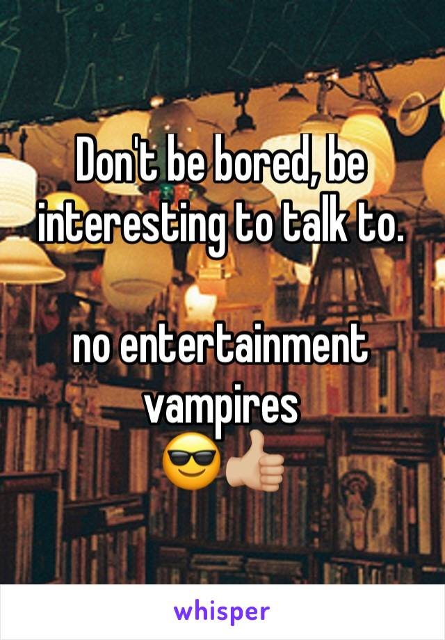 Don't be bored, be interesting to talk to.  no entertainment vampires 😎👍🏼