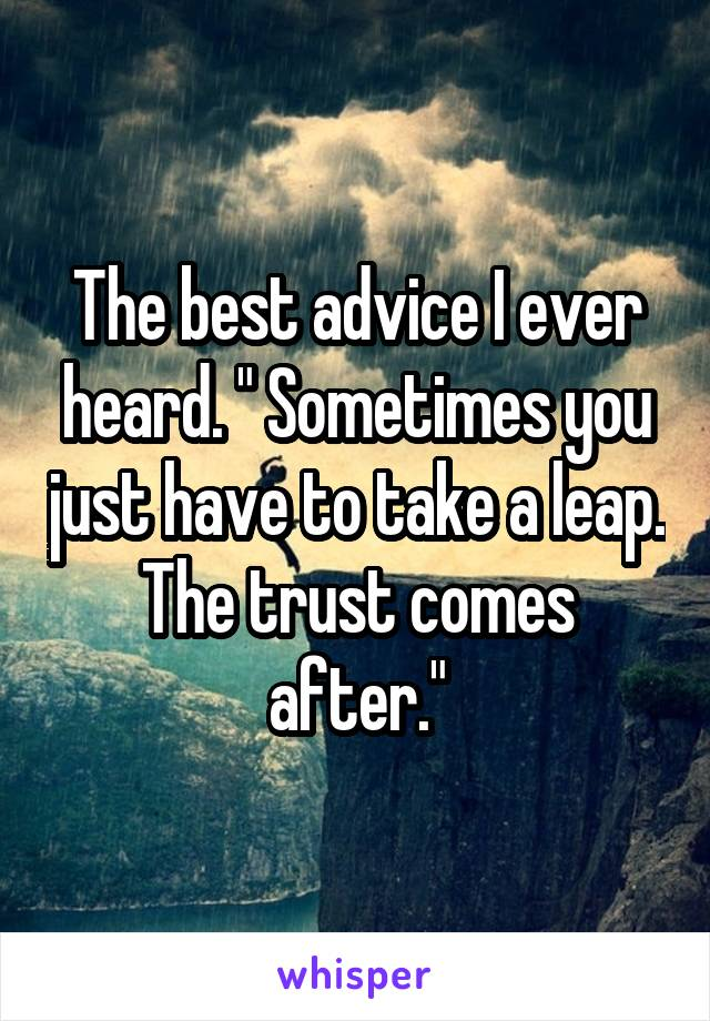 """The best advice I ever heard. """" Sometimes you just have to take a leap. The trust comes after."""""""