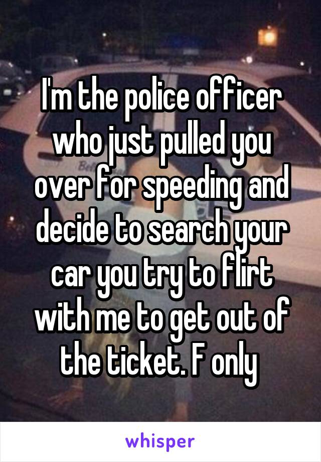I'm the police officer who just pulled you over for speeding and decide to search your car you try to flirt with me to get out of the ticket. F only
