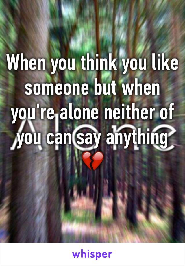 When you think you like someone but when you're alone neither of you can say anything 💔