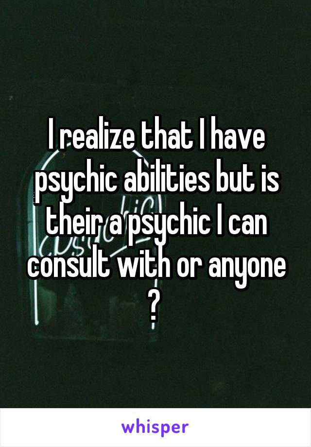 I realize that I have psychic abilities but is their a psychic I can consult with or anyone ?
