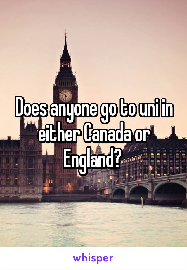 Does anyone go to uni in either Canada or England?