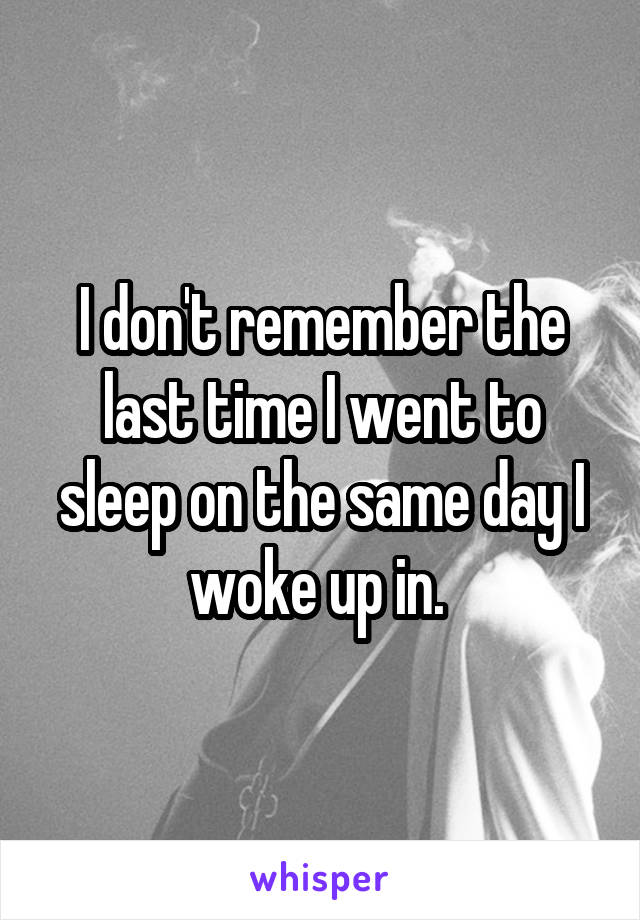 I don't remember the last time I went to sleep on the same day I woke up in.