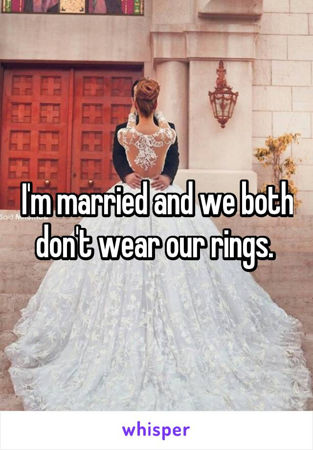 I'm married and we both don't wear our rings.