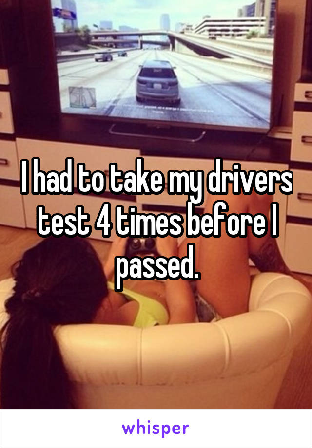 I had to take my drivers test 4 times before I passed.
