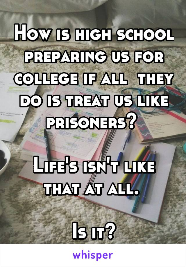 How is high school preparing us for college if all  they do is treat us like prisoners?   Life's isn't like that at all.   Is it?