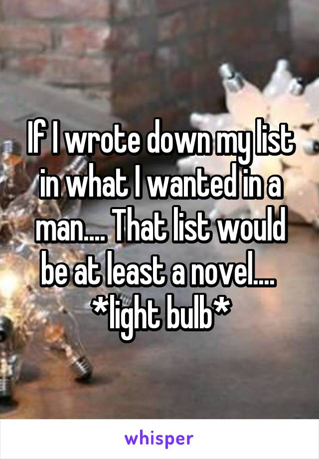 If I wrote down my list in what I wanted in a man.... That list would be at least a novel....  *light bulb*