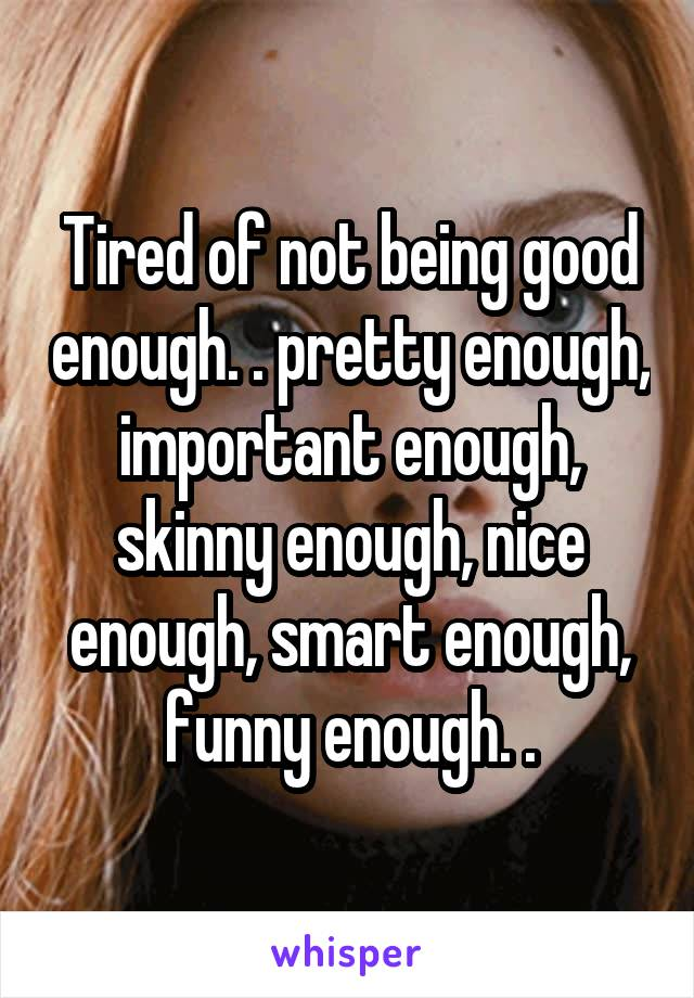 Tired of not being good enough. . pretty enough, important enough, skinny enough, nice enough, smart enough, funny enough. .