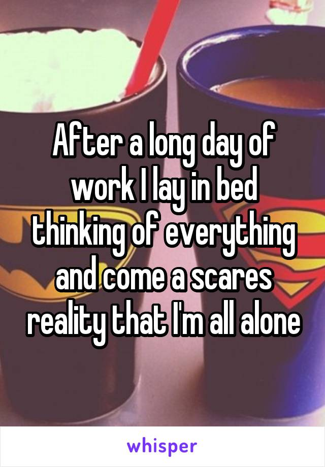 After a long day of work I lay in bed thinking of everything and come a scares reality that I'm all alone