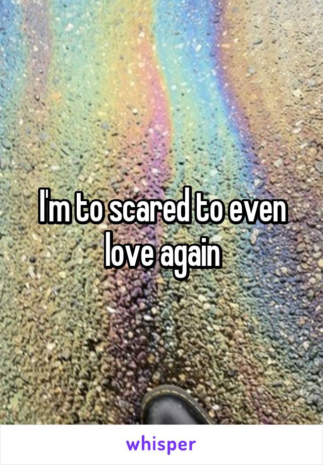 I'm to scared to even love again