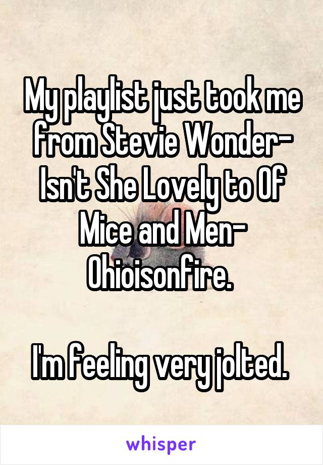 My playlist just took me from Stevie Wonder- Isn't She Lovely to Of Mice and Men- Ohioisonfire.   I'm feeling very jolted.