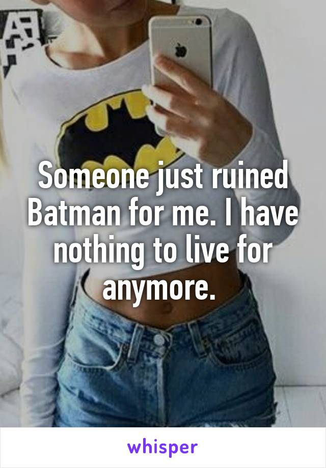 Someone just ruined Batman for me. I have nothing to live for anymore.