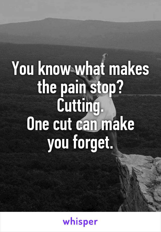 You know what makes the pain stop? Cutting. One cut can make you forget.