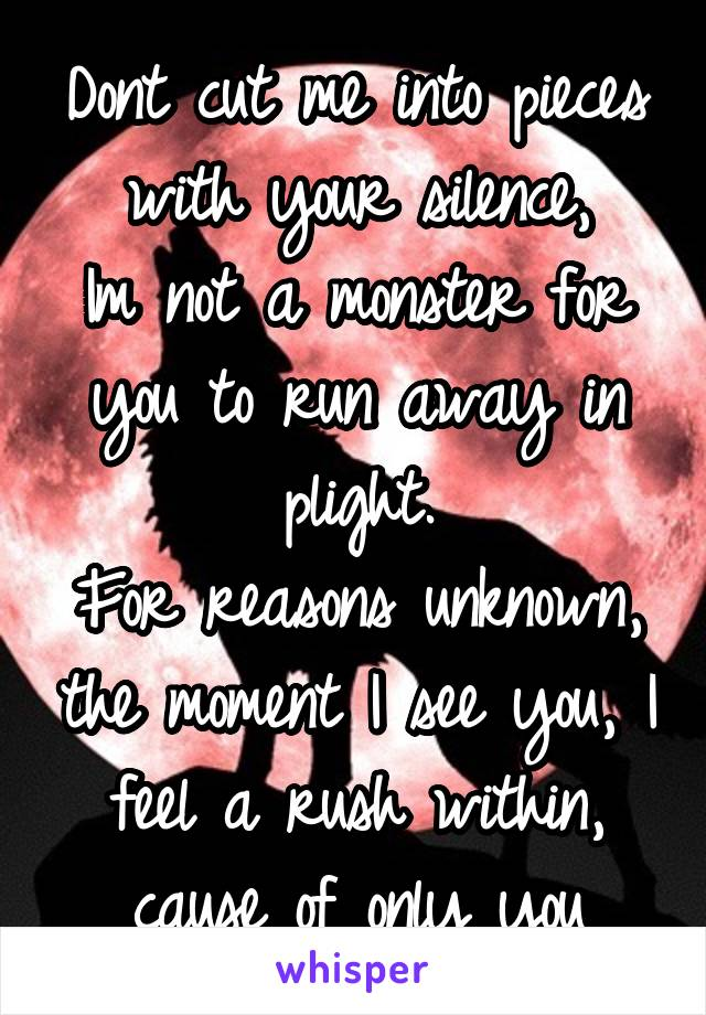Dont cut me into pieces with your silence, Im not a monster for you to run away in plight. For reasons unknown, the moment I see you, I feel a rush within, cause of only you