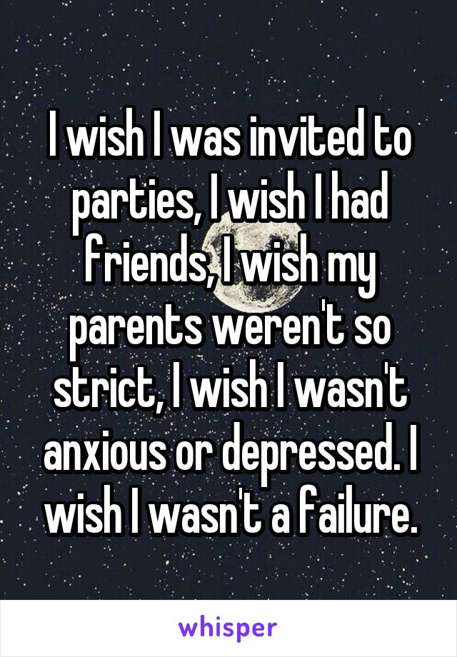 I wish I was invited to parties, I wish I had friends, I wish my parents weren't so strict, I wish I wasn't anxious or depressed. I wish I wasn't a failure.