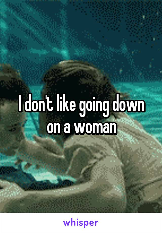 I don't like going down on a woman