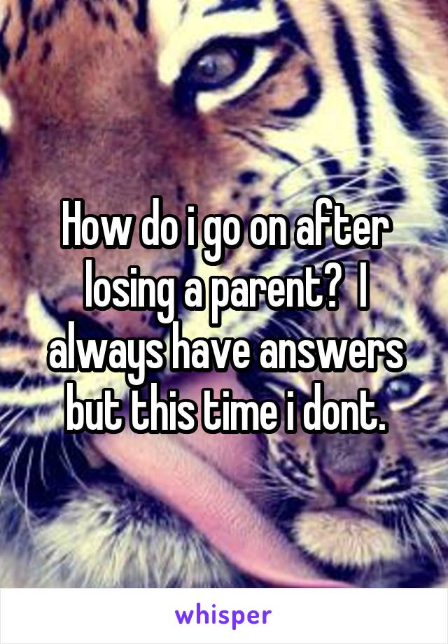How do i go on after losing a parent?  I always have answers but this time i dont.