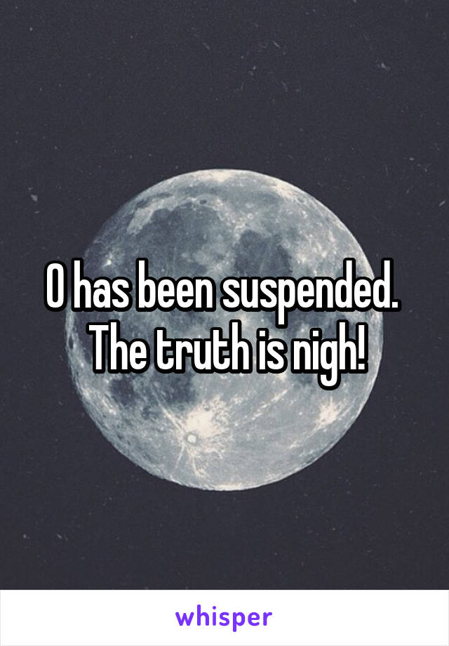 0 has been suspended.  The truth is nigh!