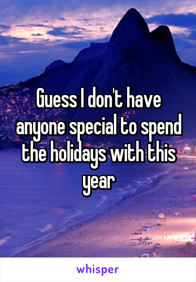 Guess I don't have anyone special to spend the holidays with this year