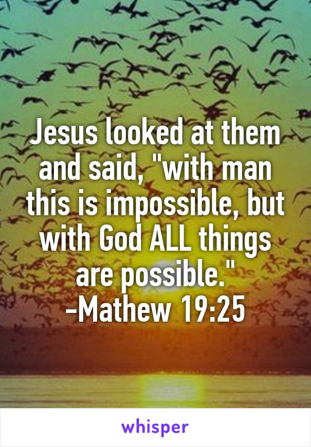 """Jesus looked at them and said, """"with man this is impossible, but with God ALL things are possible."""" -Mathew 19:25"""