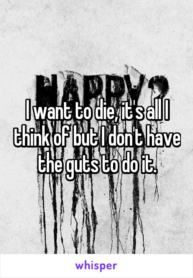 I want to die, it's all I think of but I don't have the guts to do it.