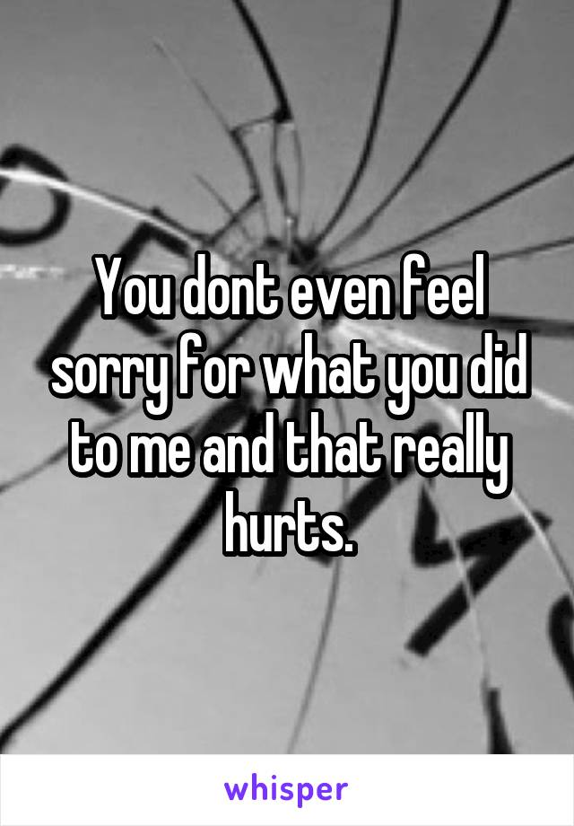 You dont even feel sorry for what you did to me and that really hurts.