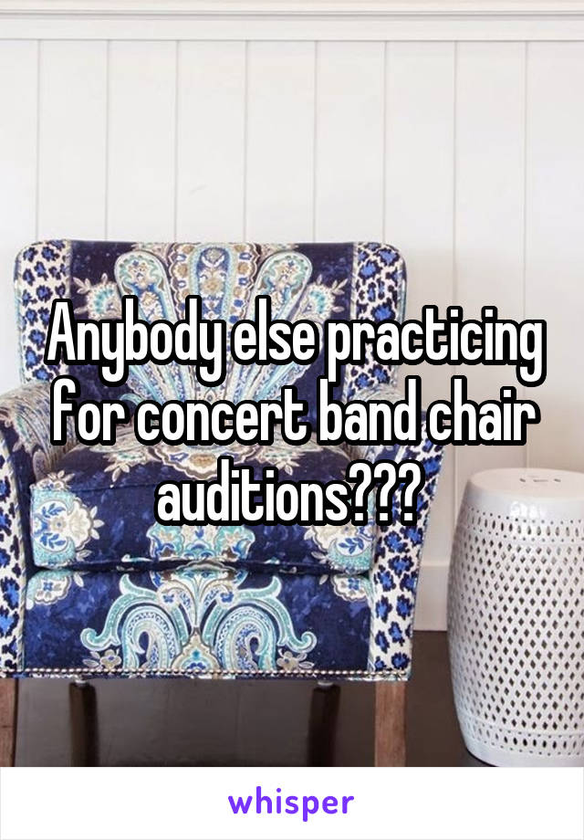 Anybody else practicing for concert band chair auditions???