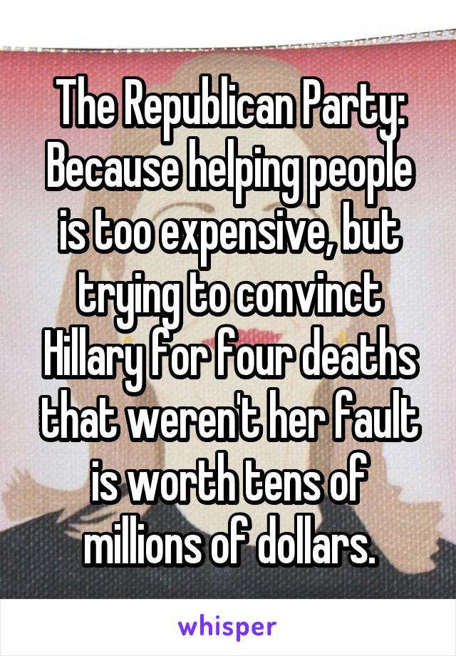 The Republican Party: Because helping people is too expensive, but trying to convinct Hillary for four deaths that weren't her fault is worth tens of millions of dollars.