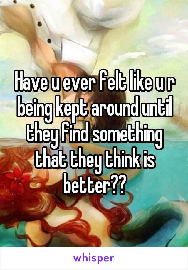 Have u ever felt like u r being kept around until they find something that they think is better??