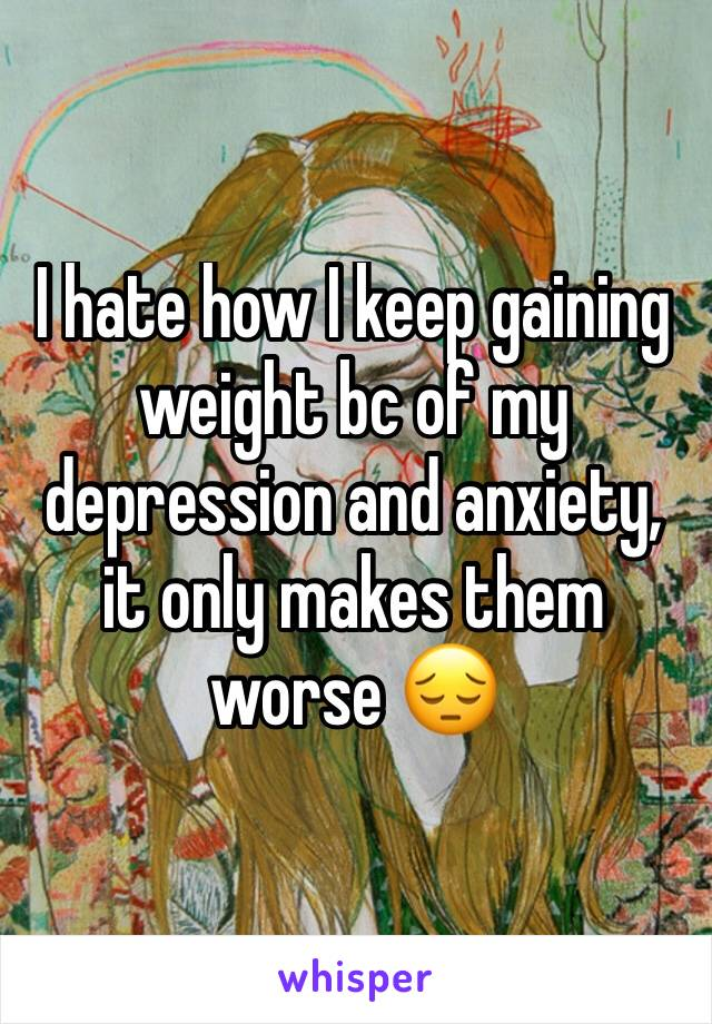 I hate how I keep gaining weight bc of my depression and anxiety, it only makes them worse 😔