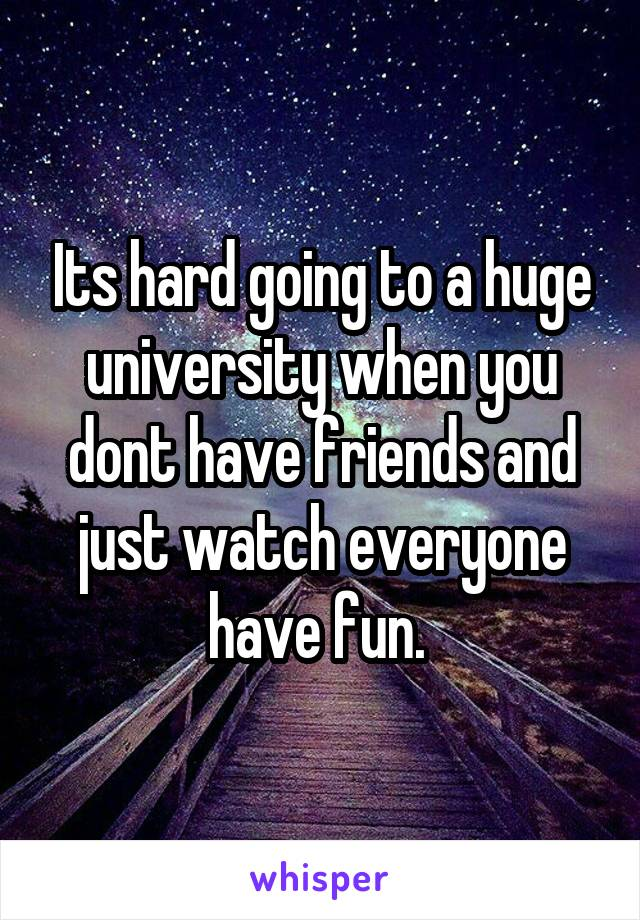 Its hard going to a huge university when you dont have friends and just watch everyone have fun.