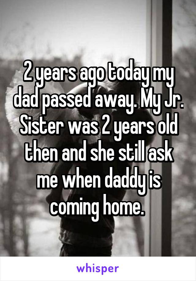 2 years ago today my dad passed away. My Jr. Sister was 2 years old then and she still ask me when daddy is coming home.