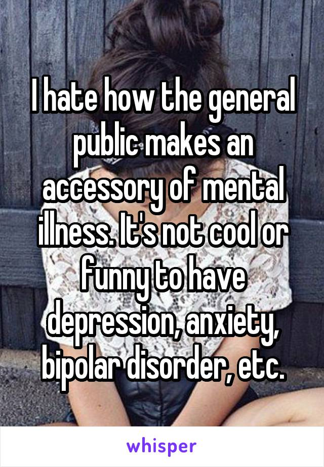 I hate how the general public makes an accessory of mental illness. It's not cool or funny to have depression, anxiety, bipolar disorder, etc.