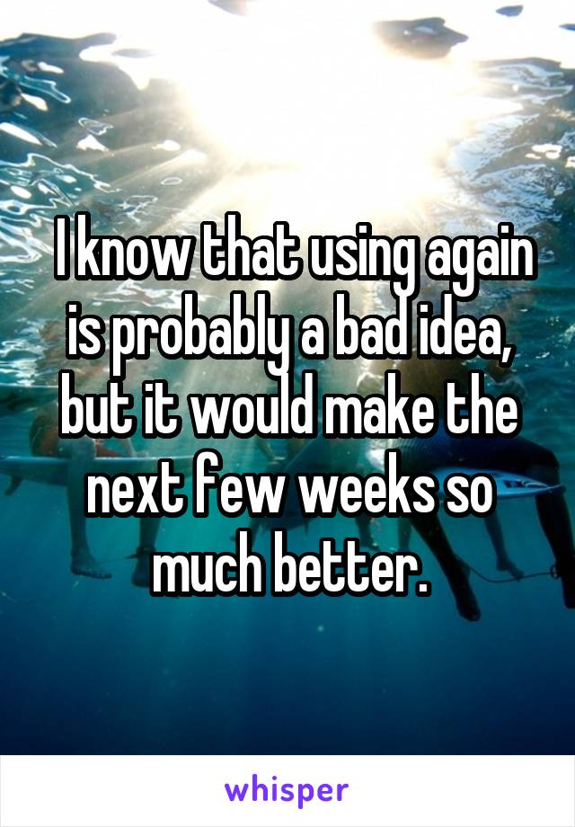 I know that using again is probably a bad idea, but it would make the next few weeks so much better.