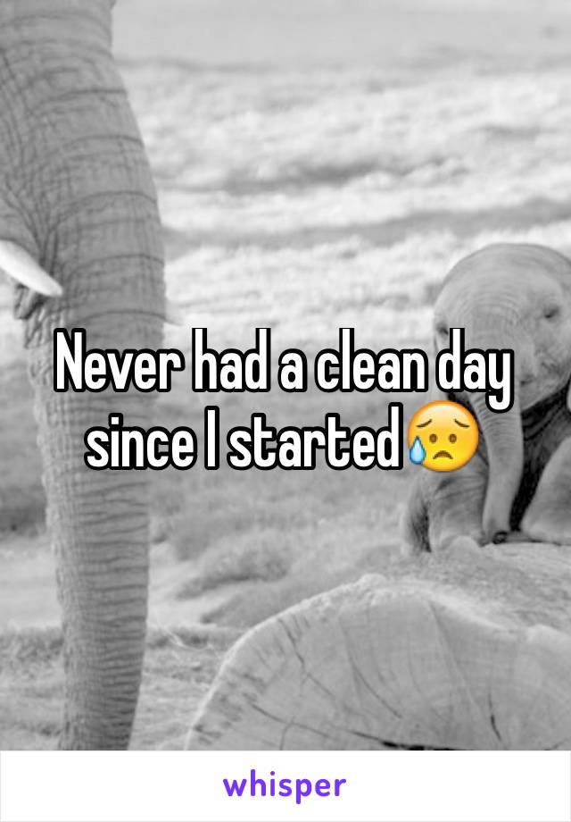 Never had a clean day since I started😥
