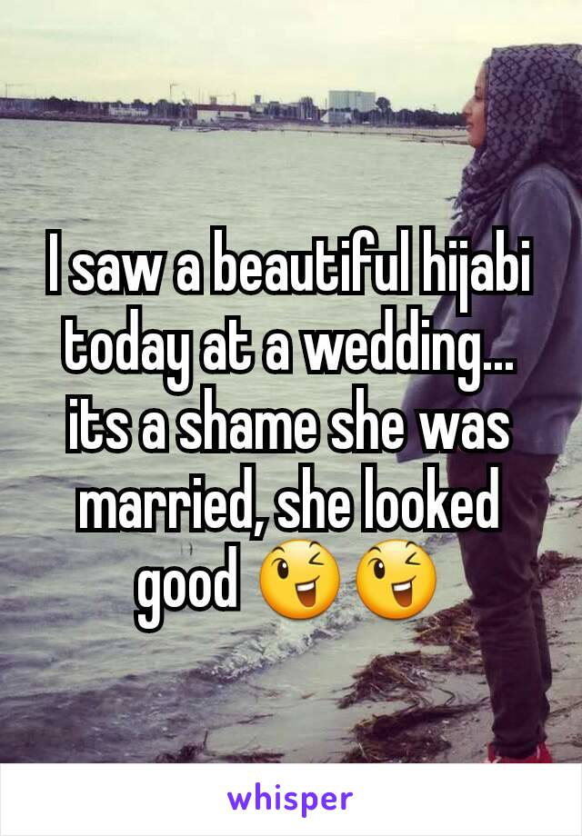 I saw a beautiful hijabi today at a wedding... its a shame she was married, she looked good 😉😉