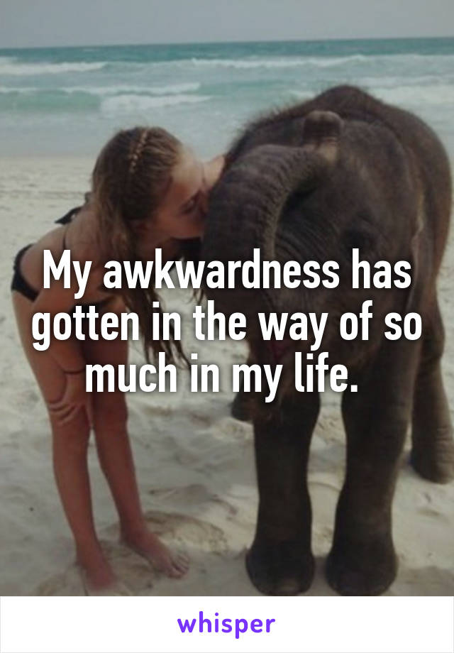 My awkwardness has gotten in the way of so much in my life.
