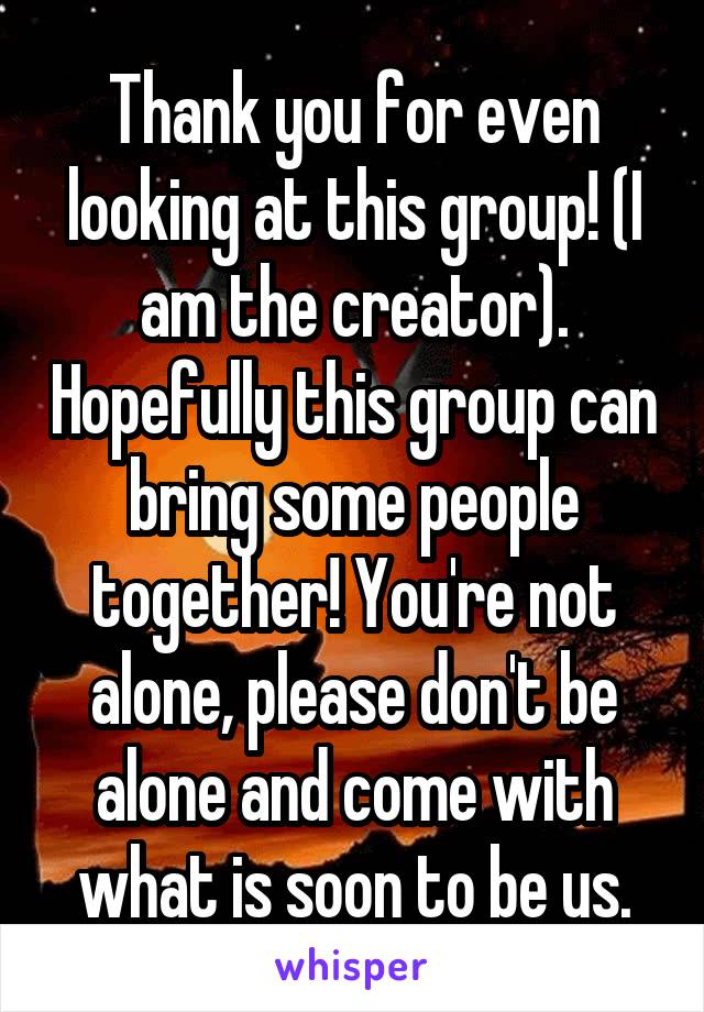Thank you for even looking at this group! (I am the creator). Hopefully this group can bring some people together! You're not alone, please don't be alone and come with what is soon to be us.