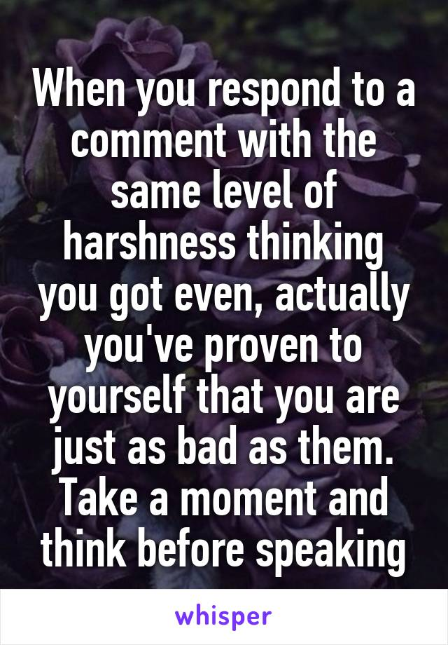 When you respond to a comment with the same level of harshness thinking you got even, actually you've proven to yourself that you are just as bad as them. Take a moment and think before speaking
